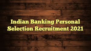 Indian Banking Personal Selection Recruitment 2021